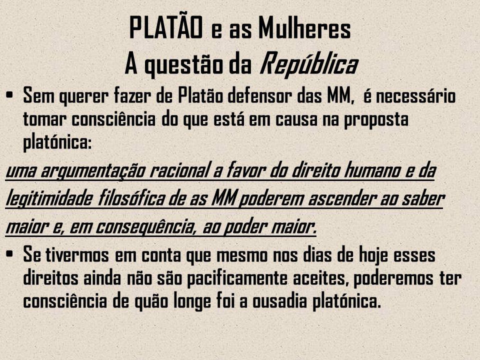PLATÃO e as Mulheres A questão da República Sem querer fazer de Platão defensor das MM, é necessário tomar consciência do que está em causa na propost