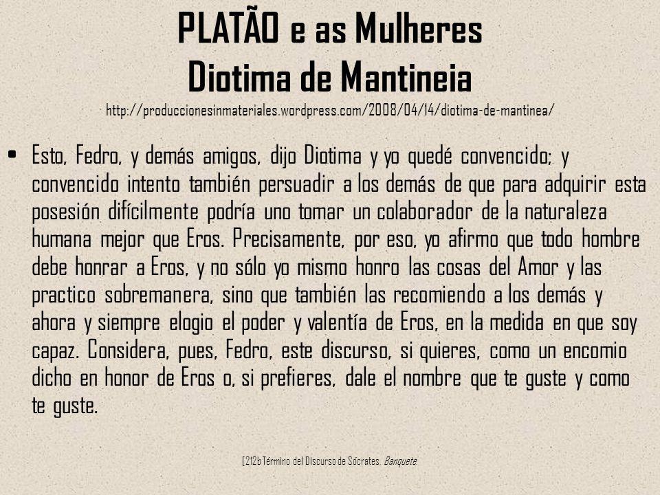PLATÃO e as Mulheres Diotima de Mantineia http://produccionesinmateriales.wordpress.com/2008/04/14/diotima-de-mantinea/ Esto, Fedro, y demás amigos, d