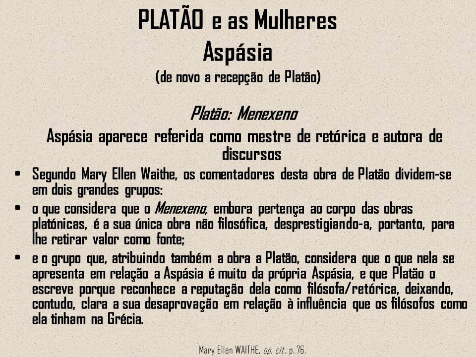 PLATÃO e as Mulheres Aspásia (de novo a recepção de Platão) Platão: Menexeno Aspásia aparece referida como mestre de retórica e autora de discursos Se