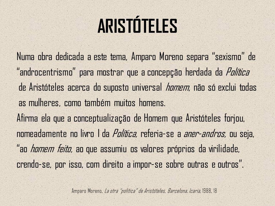 ARISTÓTELES Numa obra dedicada a este tema, Amparo Moreno separa sexismo de androcentrismo para mostrar que a concepção herdada da Política de Aristót