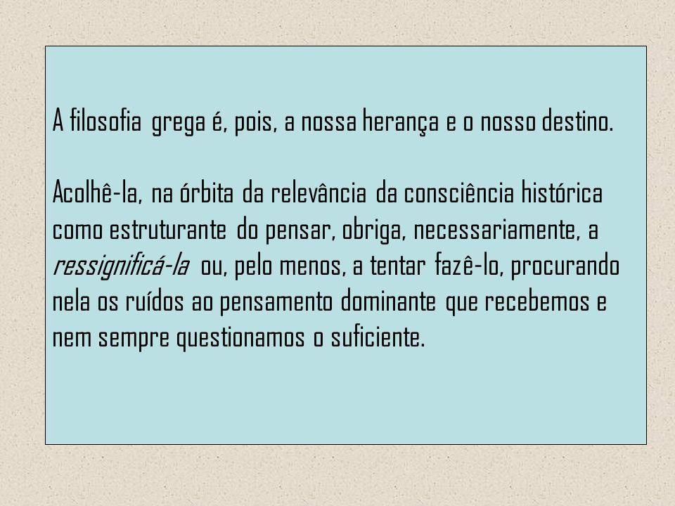 A filosofia grega é, pois, a nossa herança e o nosso destino. Acolhê-la, na órbita da relevância da consciência histórica como estruturante do pensar,