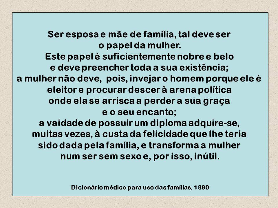 Ser esposa e mãe de família, tal deve ser o papel da mulher. Este papel é suficientemente nobre e belo e deve preencher toda a sua existência; a mulhe