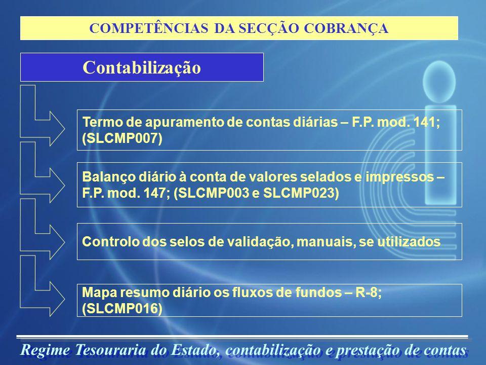 Regime Tesouraria do Estado, contabilização e prestação de contas COMPETÊNCIAS DA SECÇÃO COBRANÇA Informação da Cobrança Mapa resumo mensal de fluxos de fundos, a remeter à Direcção-Geral do Tesouro; Elaboração da Tabela mensal modelo R-13 e 5-A, a enviar à Direcção de Finanças; Elaboração do mapa R-12, relativo às receitas autárquicas (SLCMP011) A remessa de suportes de informação sobre cobranças e anulações aos serviços que administram e/ou liquidam receitas;
