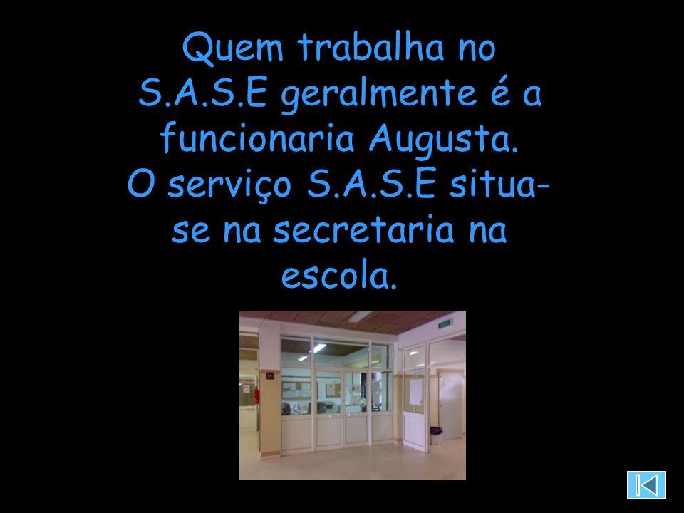Quem trabalha no S.A.S.E geralmente é a funcionaria Augusta. O serviço S.A.S.E situa- se na secretaria na escola.