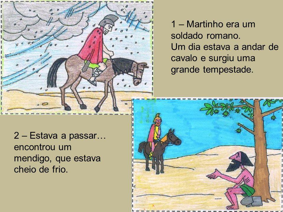 1 – Martinho era um soldado romano. Um dia estava a andar de cavalo e surgiu uma grande tempestade. 2 – Estava a passar… encontrou um mendigo, que est