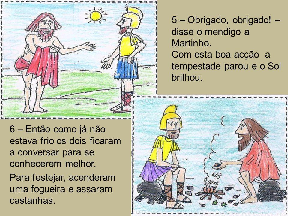 5 – Obrigado, obrigado! – disse o mendigo a Martinho. Com esta boa acção a tempestade parou e o Sol brilhou. 6 – Então como já não estava frio os dois