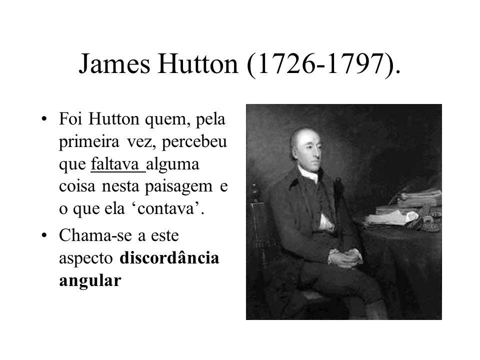 James Hutton (1726-1797). Foi Hutton quem, pela primeira vez, percebeu que faltava alguma coisa nesta paisagem e o que ela contava. Chama-se a este as