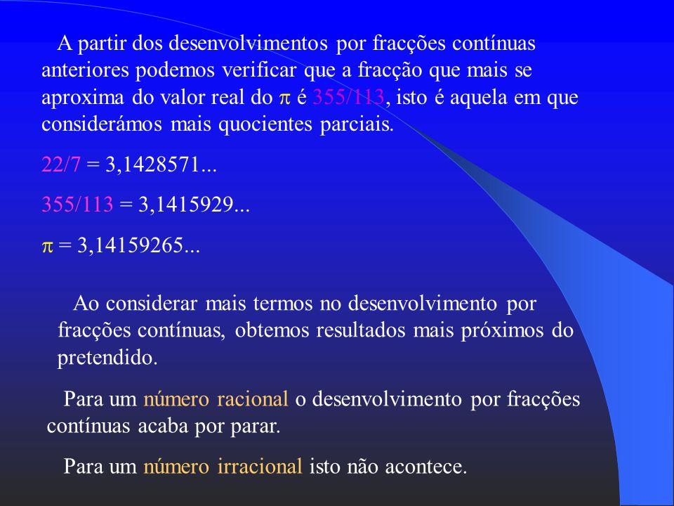 O desenvolvimento por fracções contínuas fornece a melhor aproximação racional possível. Exemplo: =[3; 7, 15, 1, 292,...] [3; 7] 3 + 1/7 = 22/7 [3; 7,