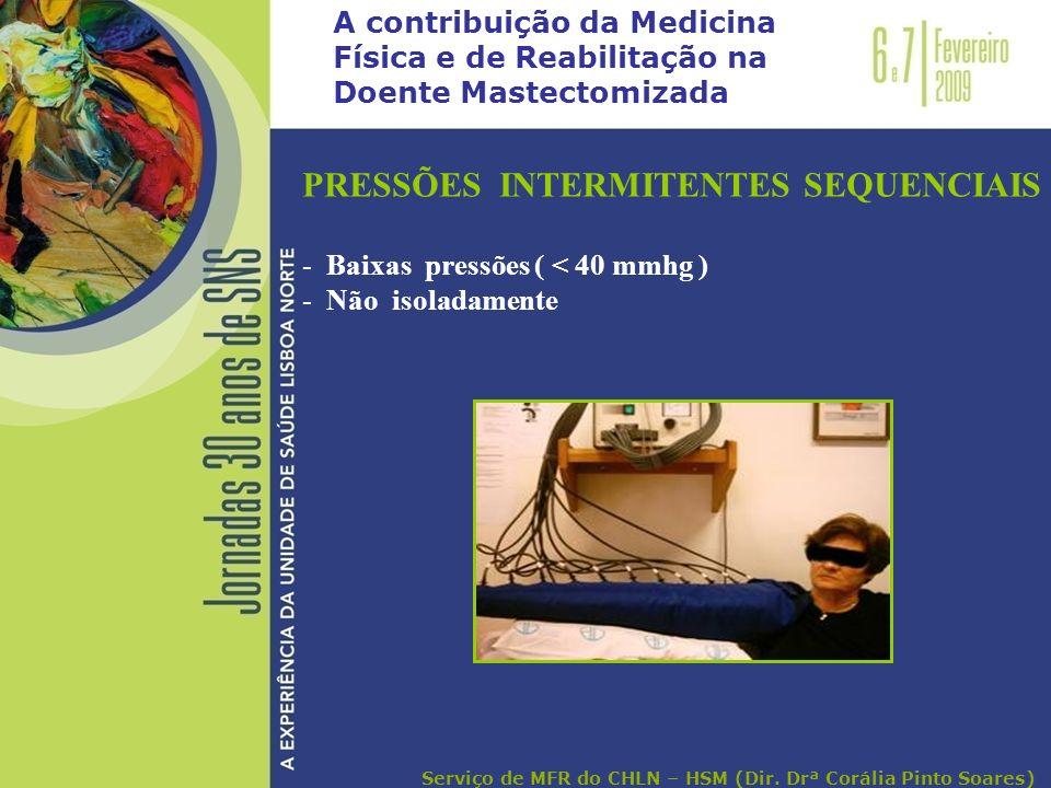 A contribuição da Medicina Física e de Reabilitação na Doente Mastectomizada PRESSÕES INTERMITENTES SEQUENCIAIS - Baixas pressões ( < 40 mmhg ) - Não