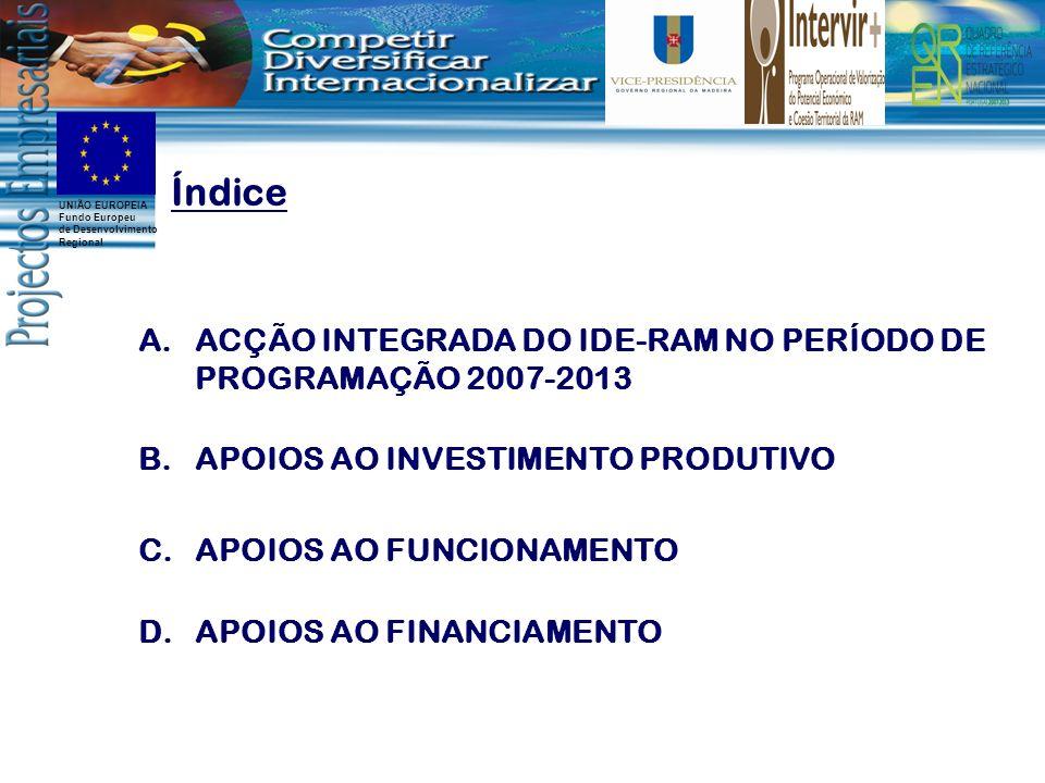 UNIÃO EUROPEIA Fundo Europeu de Desenvolvimento Regional A.ACÇÃO INTEGRADA DO IDE-RAM NO PERÍODO DE PROGRAMAÇÃO 2007-2013 Índice B.APOIOS AO INVESTIMENTO PRODUTIVO C.APOIOS AO FUNCIONAMENTO D.APOIOS AO FINANCIAMENTO