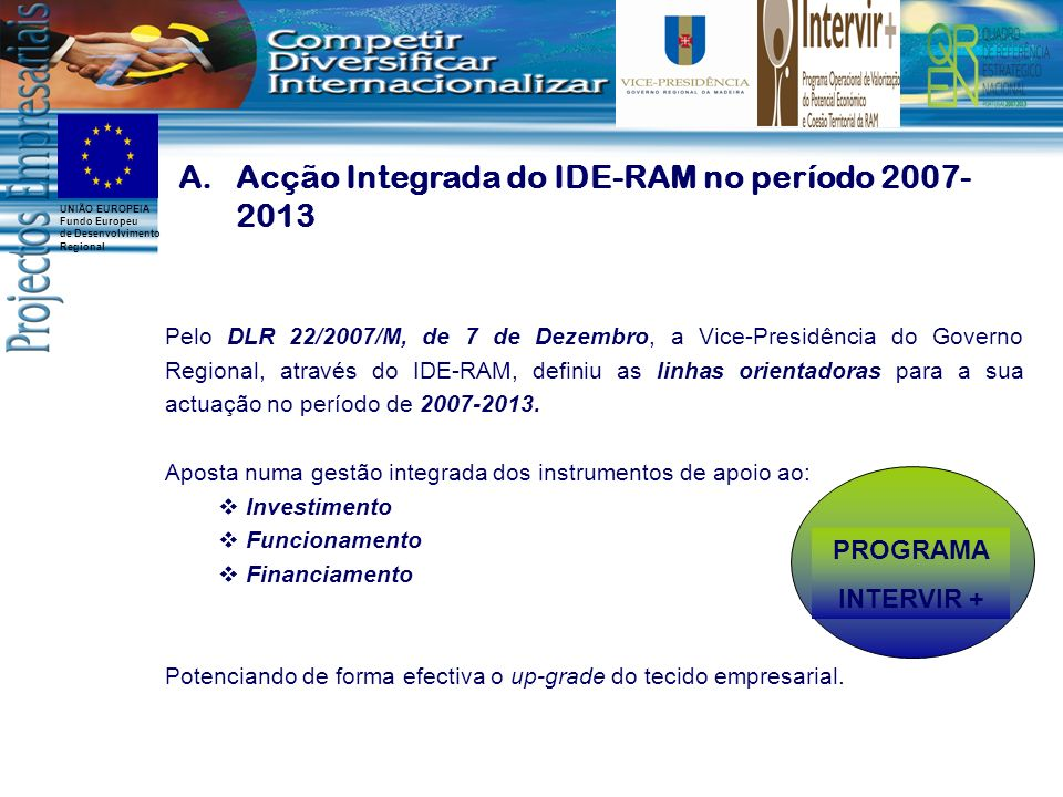 UNIÃO EUROPEIA Fundo Europeu de Desenvolvimento Regional A.Acção Integrada do IDE-RAM no período 2007- 2013 Pelo DLR 22/2007/M, de 7 de Dezembro, a Vice-Presidência do Governo Regional, através do IDE-RAM, definiu as linhas orientadoras para a sua actuação no período de 2007-2013.