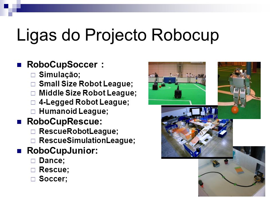 Ligas do Projecto Robocup RoboCupSoccer : Simulação; Small Size Robot League; Middle Size Robot League; 4-Legged Robot League; Humanoid League; RoboCupRescue: RescueRobotLeague; RescueSimulationLeague; RoboCupJunior: Dance; Rescue; Soccer;