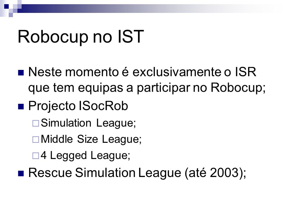Robocup no IST Neste momento é exclusivamente o ISR que tem equipas a participar no Robocup; Projecto ISocRob Simulation League; Middle Size League; 4