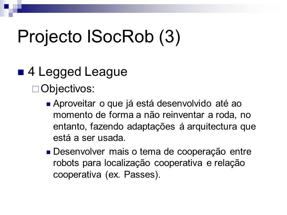 Projecto ISocRob (3) 4 Legged League Objectivos: Aproveitar o que já está desenvolvido até ao momento de forma a não reinventar a roda, no entanto, fazendo adaptações á arquitectura que está a ser usada.