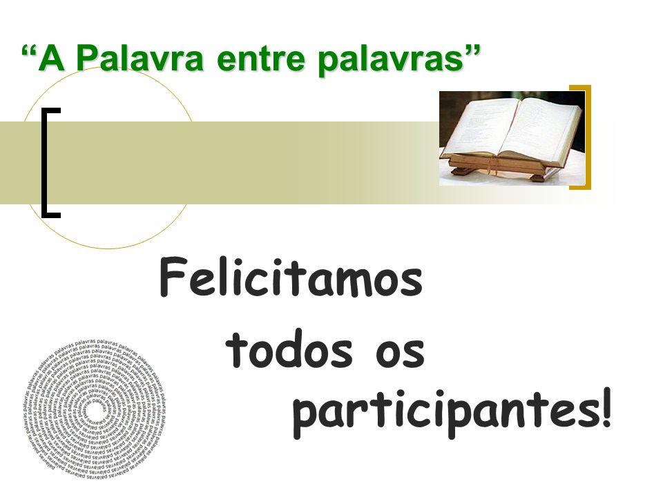 A Palavra entre palavras Felicitamos todos os participantes!