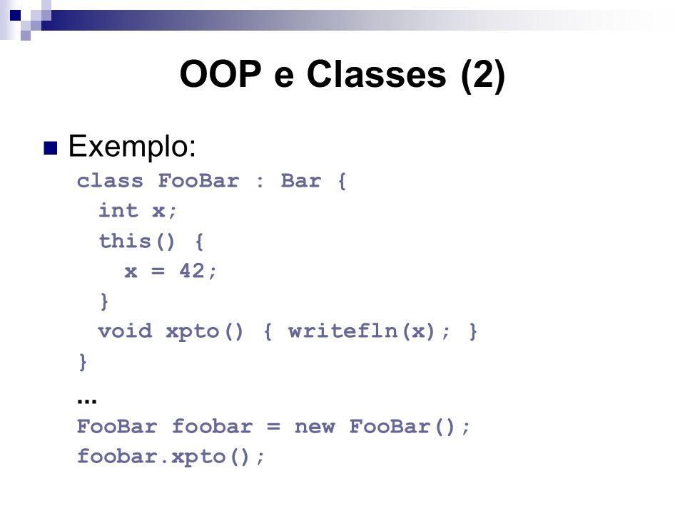 OOP e Classes (2) Exemplo: class FooBar : Bar { int x; this() { x = 42; } void xpto() { writefln(x); } }... FooBar foobar = new FooBar(); foobar.xpto(