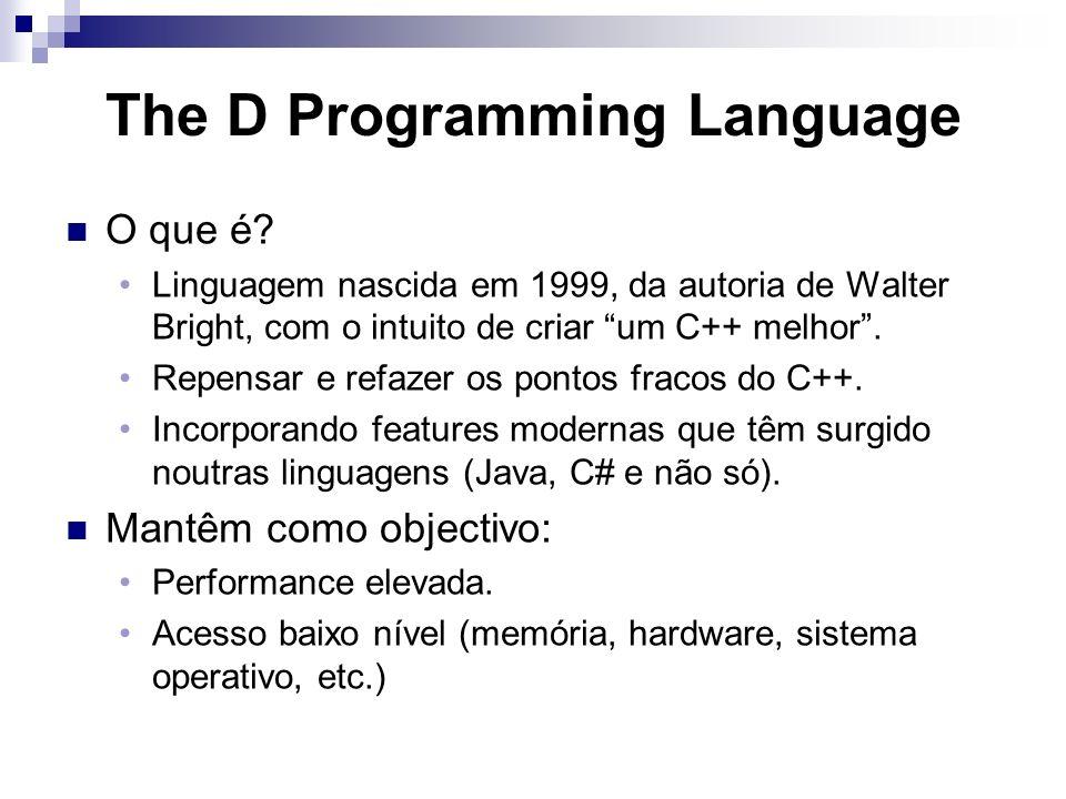 The D Programming Language O que é? Linguagem nascida em 1999, da autoria de Walter Bright, com o intuito de criar um C++ melhor. Repensar e refazer o