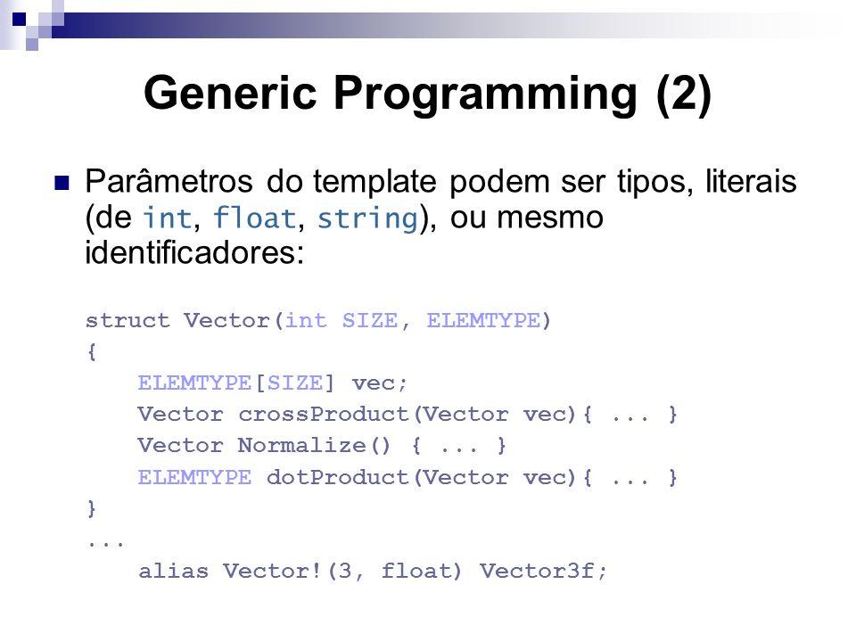 Generic Programming (2) Parâmetros do template podem ser tipos, literais (de int, float, string ), ou mesmo identificadores: struct Vector(int SIZE, ELEMTYPE) { ELEMTYPE[SIZE] vec; Vector crossProduct(Vector vec){...