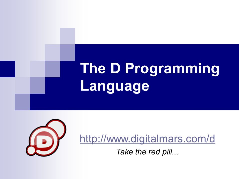 The D Programming Language http://www.digitalmars.com/d Take the red pill...