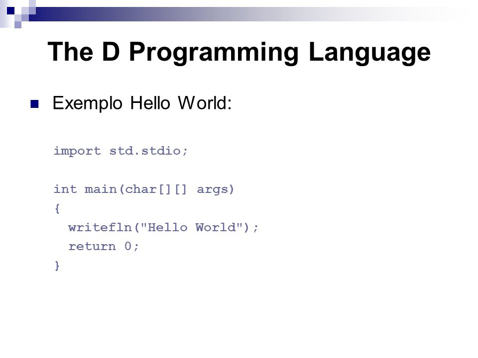 The D Programming Language Exemplo Hello World: import std.stdio; int main(char[][] args) { writefln( Hello World ); return 0; }