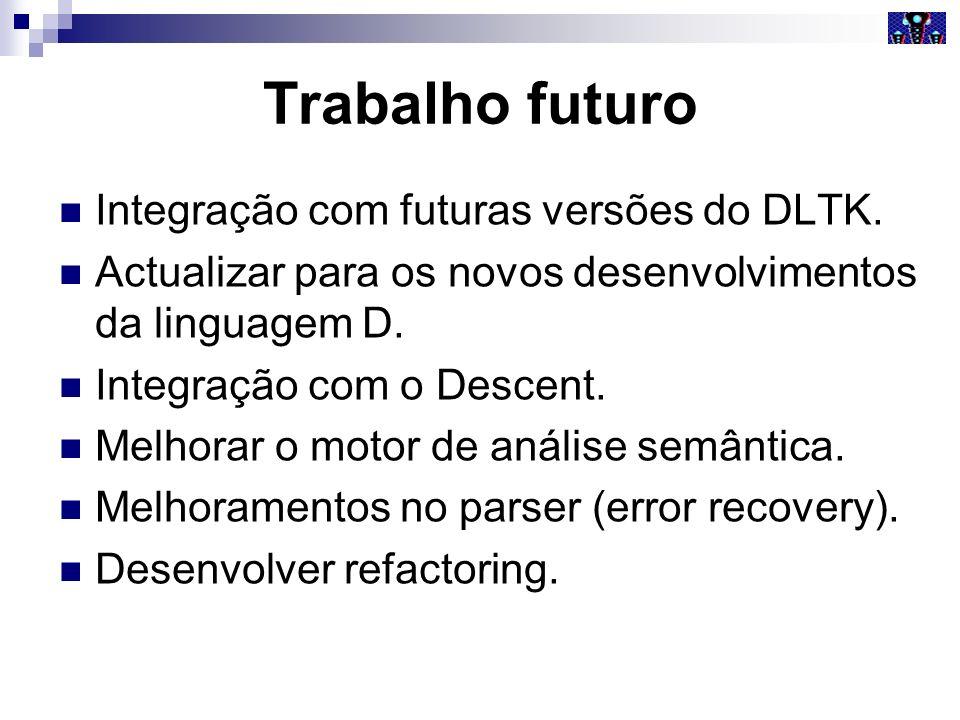 Trabalho futuro Integração com futuras versões do DLTK. Actualizar para os novos desenvolvimentos da linguagem D. Integração com o Descent. Melhorar o