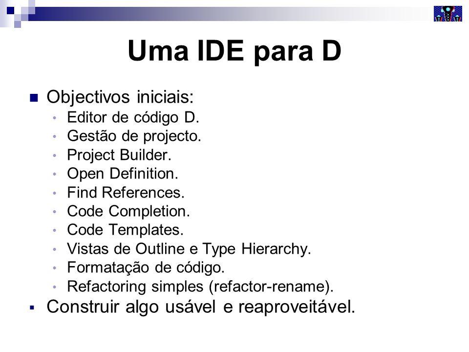 Uma IDE para D Objectivos iniciais: Editor de código D. Gestão de projecto. Project Builder. Open Definition. Find References. Code Completion. Code T
