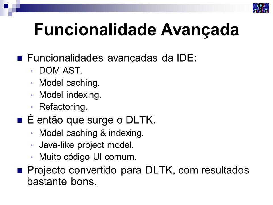 Funcionalidade Avançada Funcionalidades avançadas da IDE: DOM AST. Model caching. Model indexing. Refactoring. É então que surge o DLTK. Model caching
