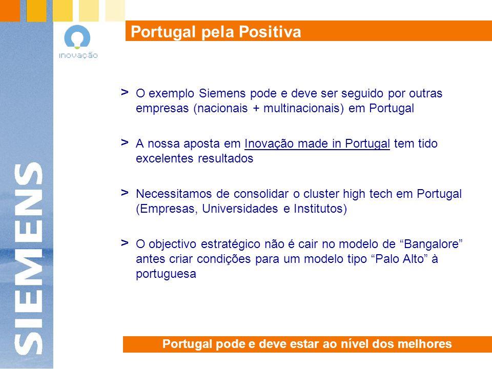 Portugal pode e deve estar ao nível dos melhores Portugal pela Positiva > O exemplo Siemens pode e deve ser seguido por outras empresas (nacionais + multinacionais) em Portugal > A nossa aposta em Inovação made in Portugal tem tido excelentes resultados > Necessitamos de consolidar o cluster high tech em Portugal (Empresas, Universidades e Institutos) > O objectivo estratégico não é cair no modelo de Bangalore antes criar condições para um modelo tipo Palo Alto à portuguesa