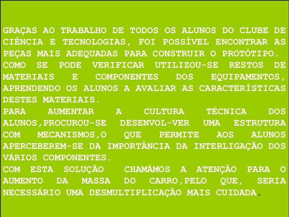 GRAÇAS AO TRABALHO DE TODOS OS ALUNOS DO CLUBE DE CIÊNCIA E TECNOLOGIAS, FOI POSSÍVEL ENCONTRAR AS PEÇAS MAIS ADEQUADAS PARA CONSTRUIR O PROTÓTIPO. CO