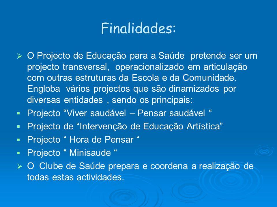 Finalidades: O Projecto de Educação para a Saúde pretende ser um projecto transversal, operacionalizado em articulação com outras estruturas da Escola