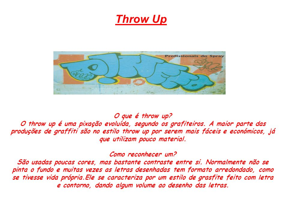 Throw Up O que é throw up? O throw up é uma pixação evoluída, segundo os grafiteiros. A maior parte das produções de graffiti são no estilo throw up p