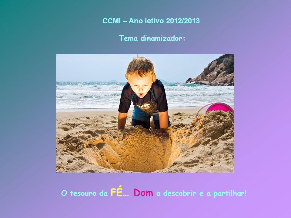 O tesouro da FÉ… Dom a descobrir e a partilhar! CCMI – Ano letivo 2012/2013 Tema dinamizador: