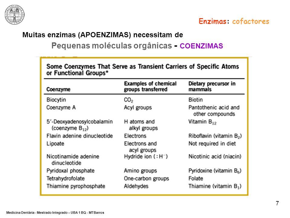 DEPARTAMENTO DE CIÊNCIAS DA SAÚDE Medicina Dentária - Mestrado Integrado – UBA 1 BQ - MTBarros 8 … Pequenas moléculas orgânicas (coenzimas) Fosforilase do glicogénio: envolvida na utilização de glicogénio para produzir energia, requer a coenzima piridoxal fosfato (PLP) Enzimas: cofactores