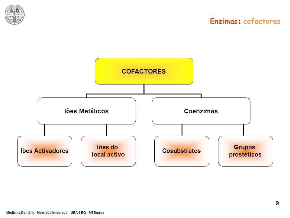 DEPARTAMENTO DE CIÊNCIAS DA SAÚDE Medicina Dentária - Mestrado Integrado – UBA 1 BQ - MTBarros 9 Enzimas: cofactores COFACTORES Iões MetálicosCoenzima