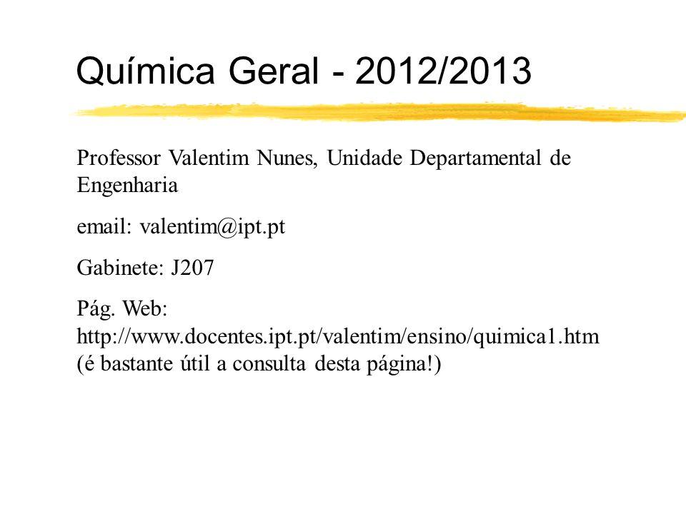 Química Geral - 2012/2013 Professor Valentim Nunes, Unidade Departamental de Engenharia email: valentim@ipt.pt Gabinete: J207 Pág. Web: http://www.doc