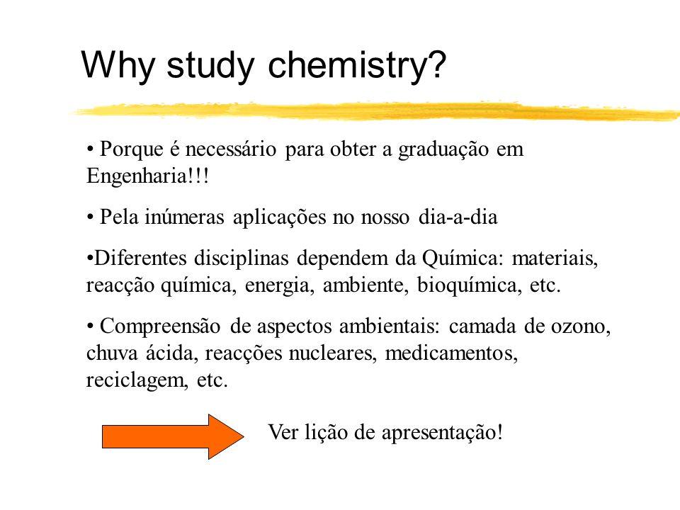 Why study chemistry? Porque é necessário para obter a graduação em Engenharia!!! Pela inúmeras aplicações no nosso dia-a-dia Diferentes disciplinas de