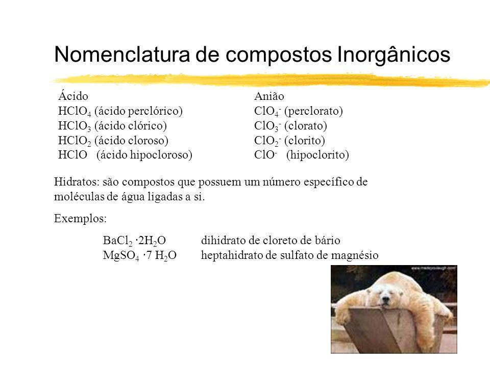 Nomenclatura de compostos Inorgânicos ÁcidoAnião HClO 4 (ácido perclórico)ClO 4 - (perclorato) HClO 3 (ácido clórico)ClO 3 - (clorato) HClO 2 (ácido c