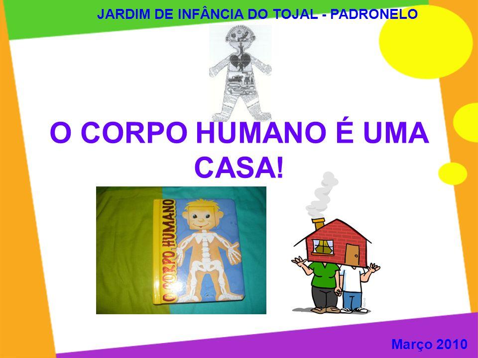 O CORPO HUMANO É UMA CASA! JARDIM DE INFÂNCIA DO TOJAL - PADRONELO Março 2010