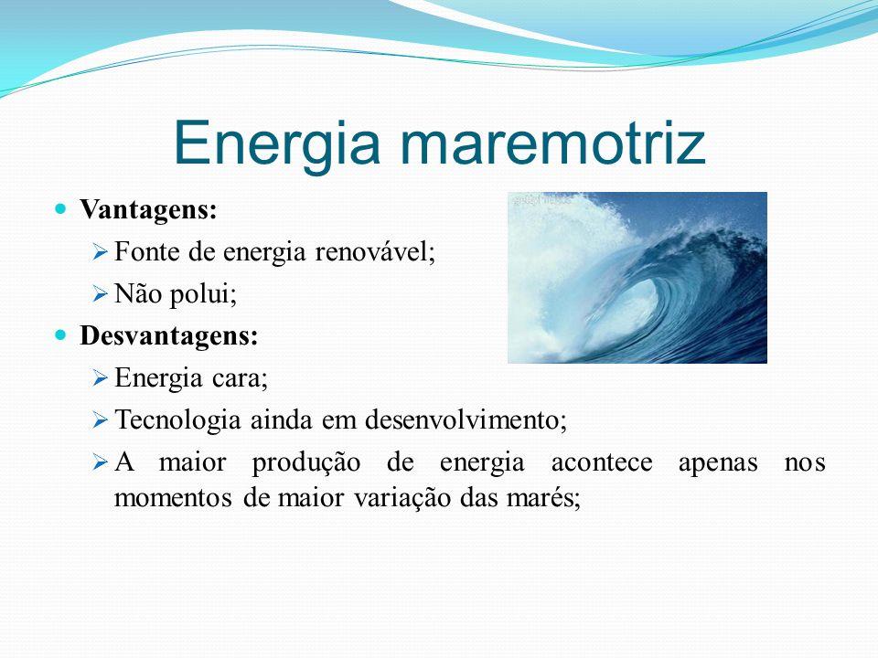 Energia maremotriz Vantagens: Fonte de energia renovável; Não polui; Desvantagens: Energia cara; Tecnologia ainda em desenvolvimento; A maior produção