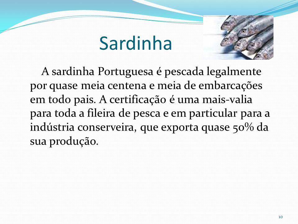 10 A sardinha Portuguesa é pescada legalmente por quase meia centena e meia de embarcações em todo pais. A certificação é uma mais-valia para toda a f