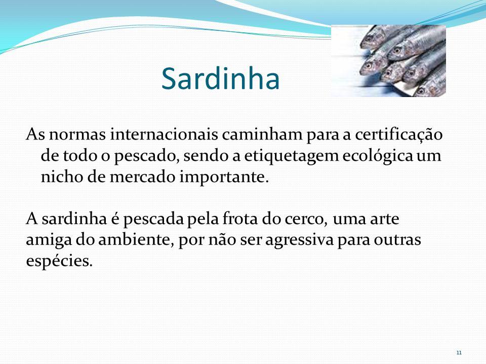 11 As normas internacionais caminham para a certificação de todo o pescado, sendo a etiquetagem ecológica um nicho de mercado importante. A sardinha é