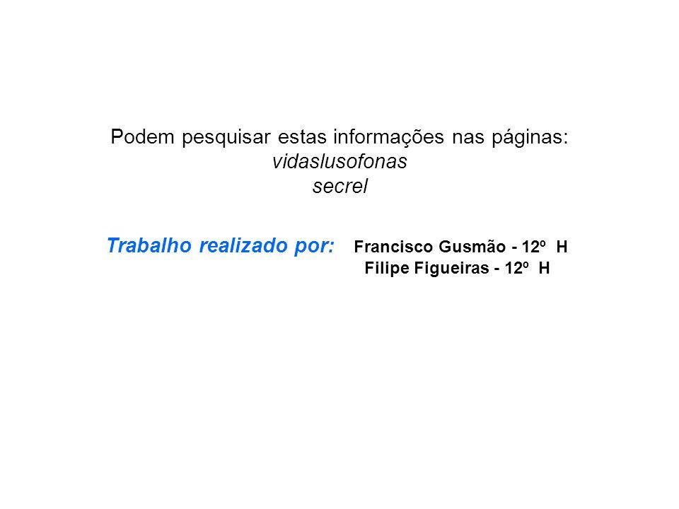 Podem pesquisar estas informações nas páginas: vidaslusofonas secrel Trabalho realizado por: Francisco Gusmão - 12º H Filipe Figueiras - 12º H