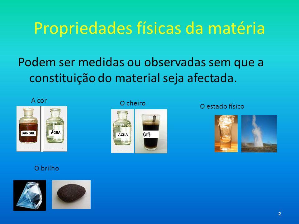 Propriedades físicas da matéria Podem ser medidas ou observadas sem que a constituição do material seja afectada. A cor O cheiro O estado físico O bri