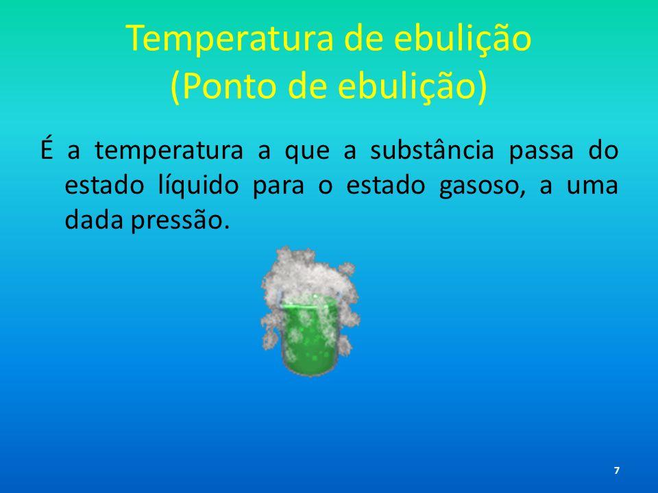 Temperatura de ebulição (Ponto de ebulição) É a temperatura a que a substância passa do estado líquido para o estado gasoso, a uma dada pressão. 7