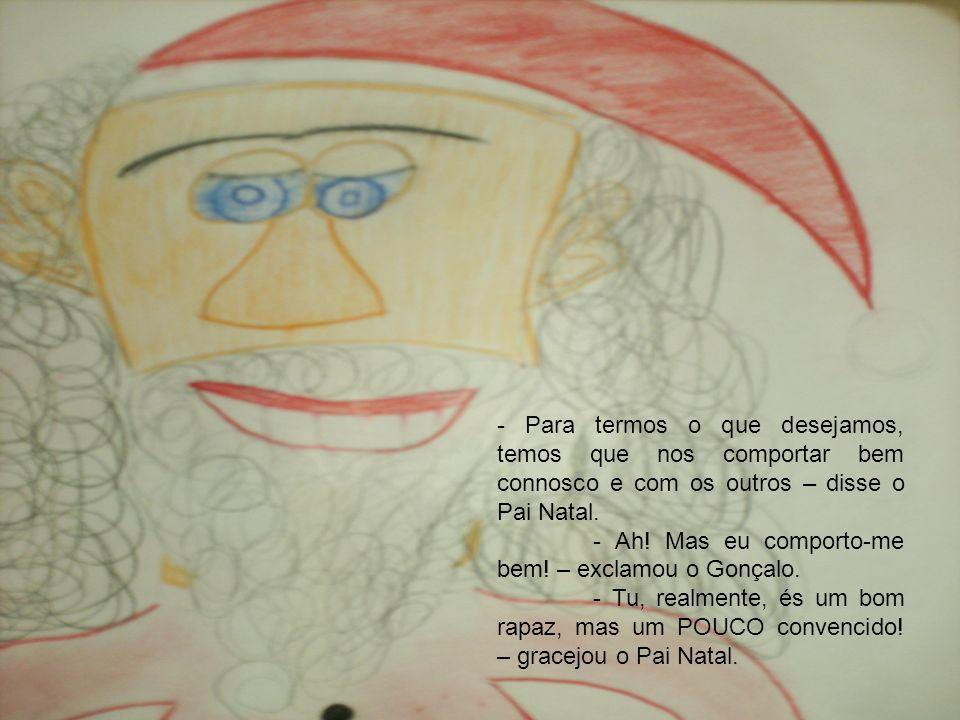 - Para termos o que desejamos, temos que nos comportar bem connosco e com os outros – disse o Pai Natal. - Ah! Mas eu comporto-me bem! – exclamou o Go