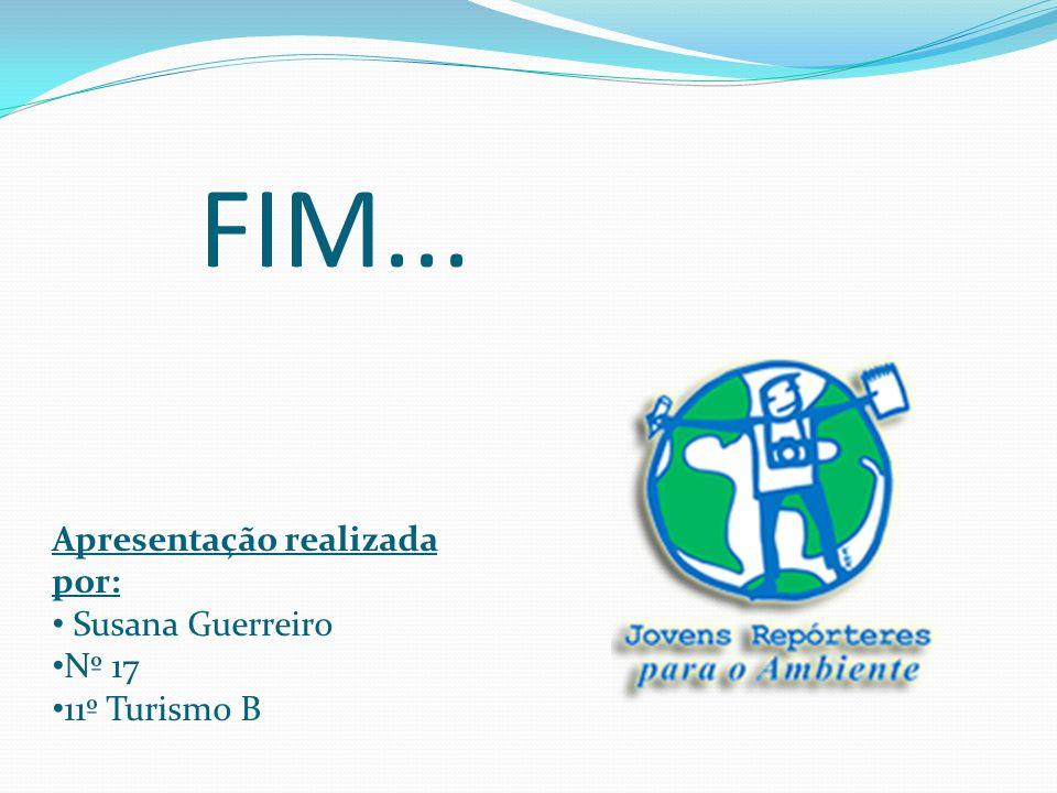 FIM... Apresentação realizada por: Susana Guerreiro Nº 17 11º Turismo B