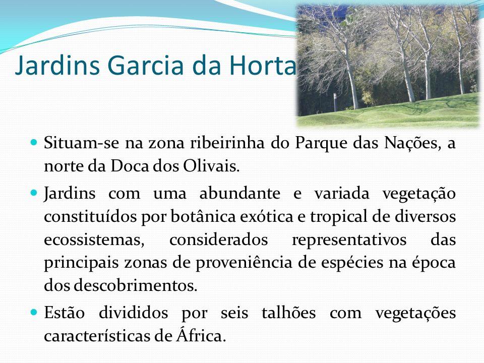 Jardins Garcia da Horta Situam-se na zona ribeirinha do Parque das Nações, a norte da Doca dos Olivais. Jardins com uma abundante e variada vegetação