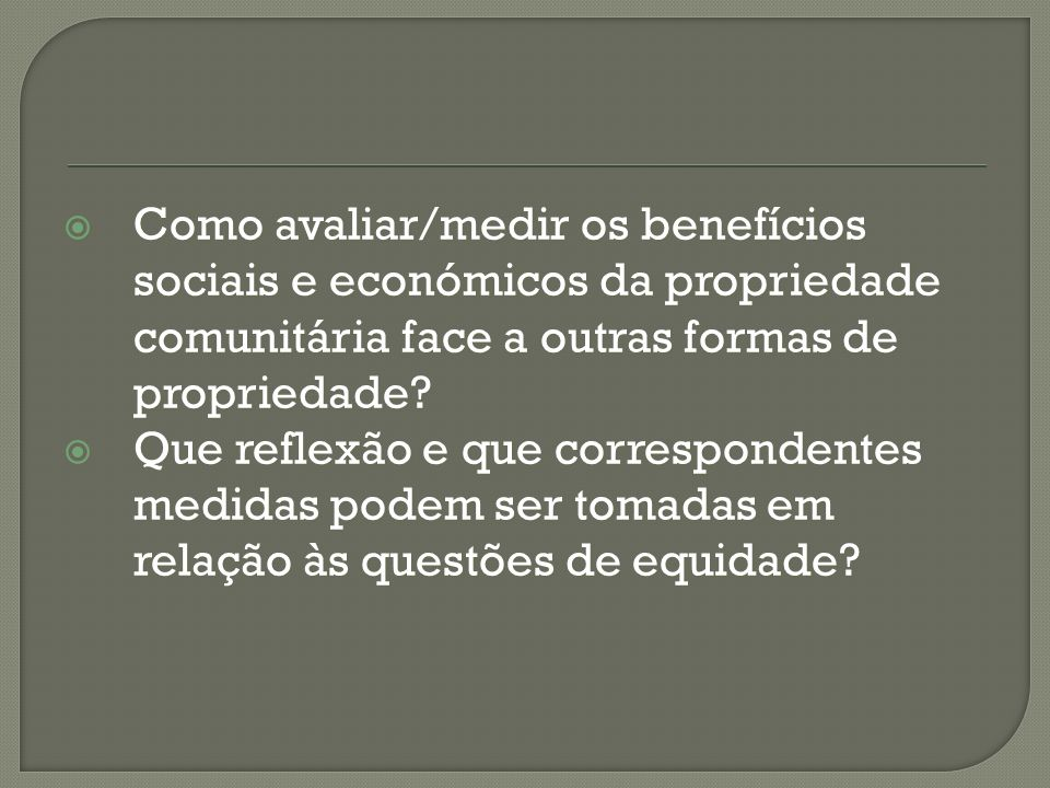 Como avaliar/medir os benefícios sociais e económicos da propriedade comunitária face a outras formas de propriedade? Como avaliar/medir os benefícios