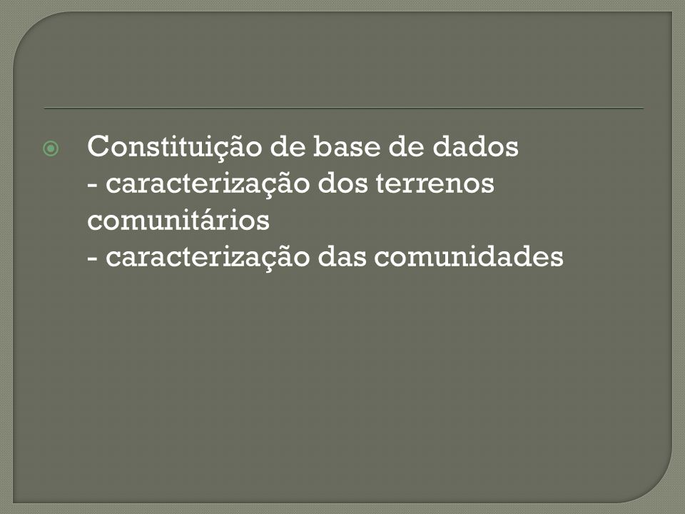 Constituição de base de dados Constituição de base de dados - caracterização dos terrenos comunitários - caracterização das comunidades