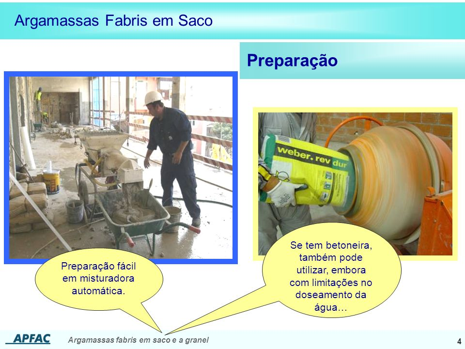 Argamassas fabris em saco e a granel 4 Preparação Argamassas Fabris em Saco Preparação fácil em misturadora automática. Se tem betoneira, também pode